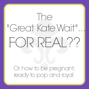 "The ""Great Kate Wait"" :: How to be Pregnant, Ready to Pop and Royal"
